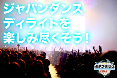 JAPAN DANCE DELIGHT VOL.23 FINALを楽しみ尽くそう!