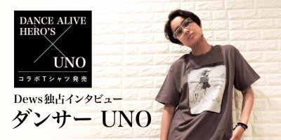 【Dews独占】DANCE ALIVE HERO'S × UNO コラボTシャツ発売記念!ダンサーUNOインタビュー(前編)